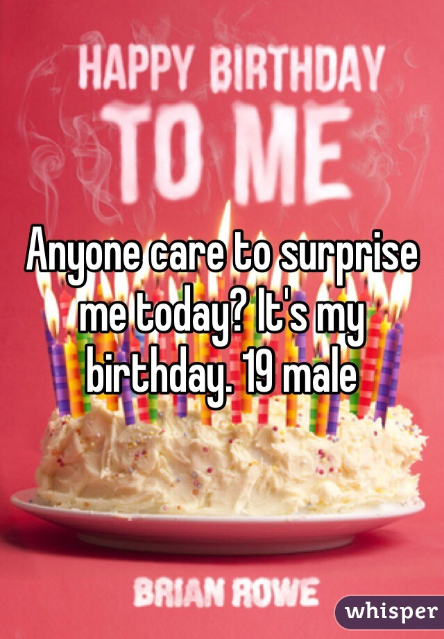 Anyone care to surprise me today? It's my birthday. 19 male
