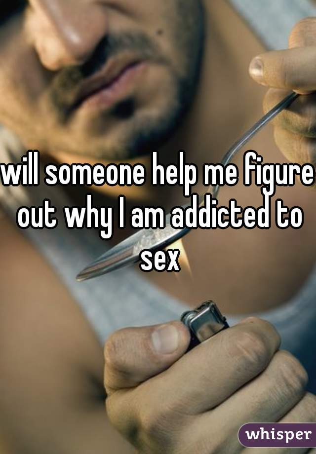 will someone help me figure out why I am addicted to sex