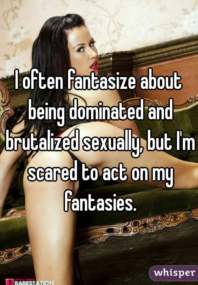 I often fantasize about being dominated and brutalized sexually, but I'm scared to act on my fantasies.