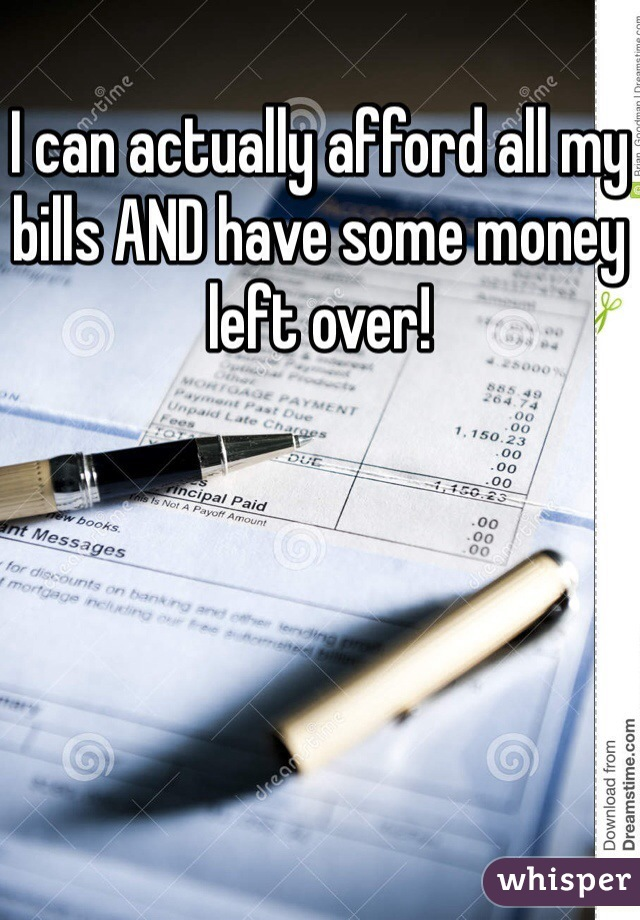 I can actually afford all my bills AND have some money left over!