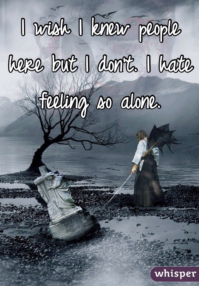 I wish I knew people here but I don't. I hate feeling so alone.