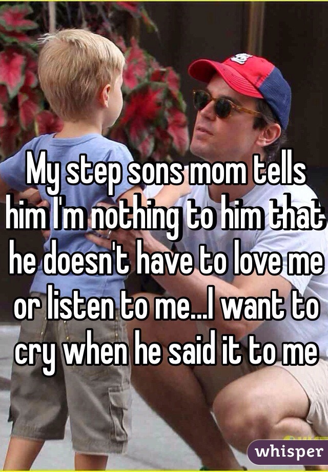 My step sons mom tells him I'm nothing to him that he doesn't have to love me or listen to me...I want to cry when he said it to me