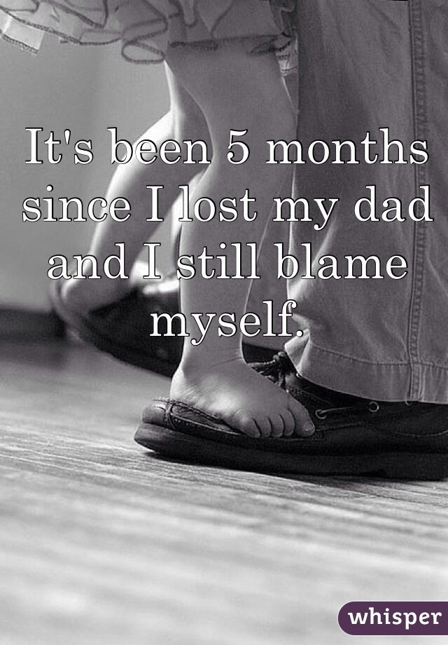 It's been 5 months since I lost my dad and I still blame myself.