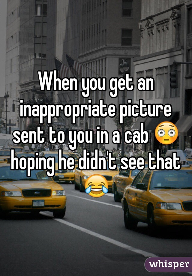 When you get an inappropriate picture sent to you in a cab 😳 hoping he didn't see that 😂