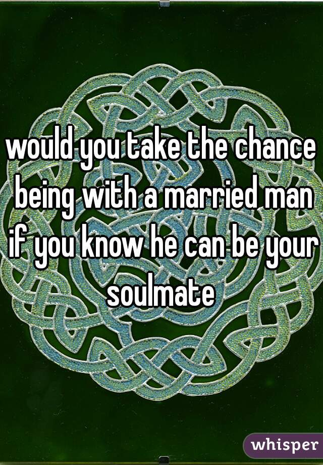 would you take the chance being with a married man if you know he can be your soulmate