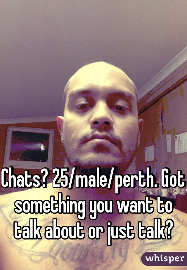 Chats? 25/male/perth. Got something you want to talk about or just talk?
