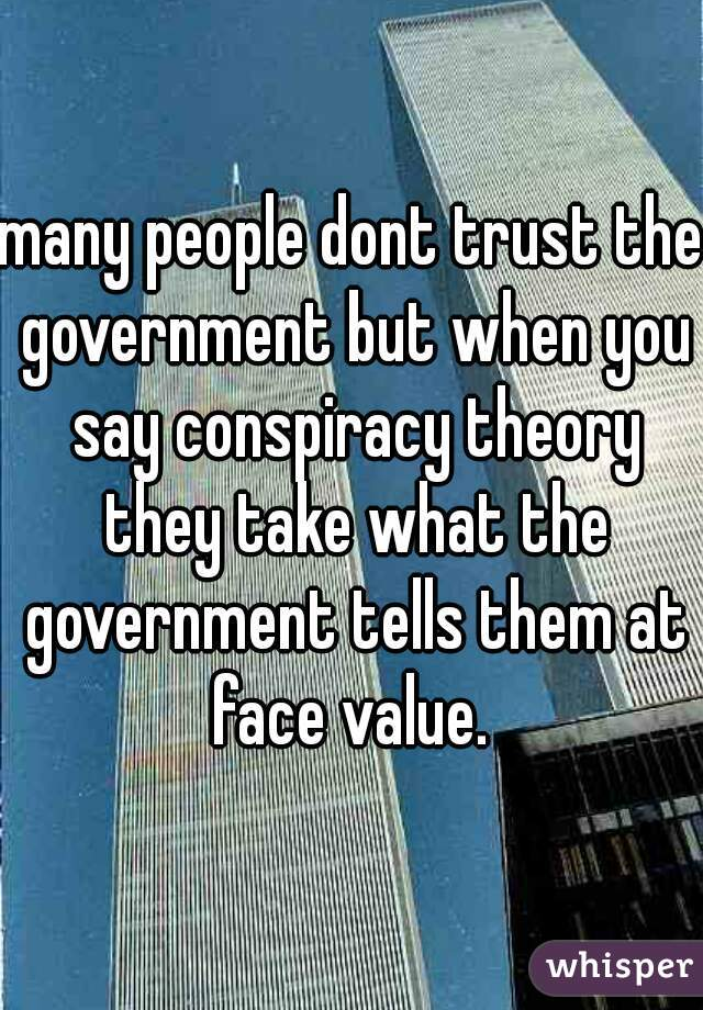 many people dont trust the government but when you say conspiracy theory they take what the government tells them at face value.