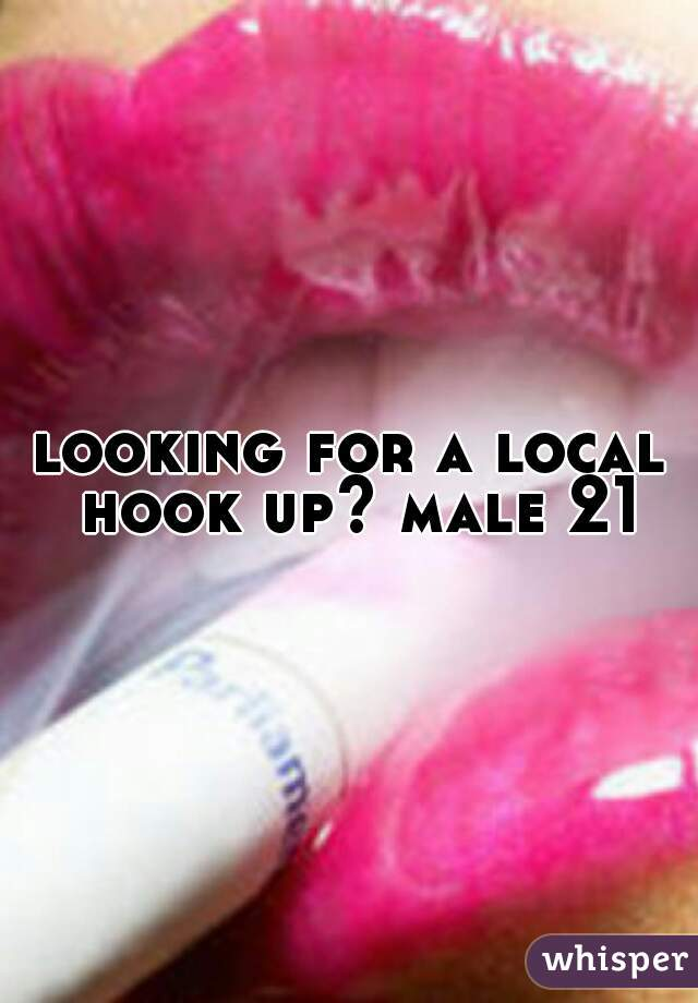 looking for a local hook up? male 21