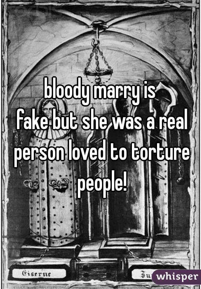 bloody marry is  fake but she was a real person loved to torture people!