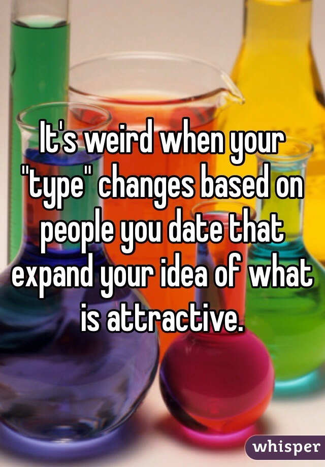 "It's weird when your ""type"" changes based on people you date that expand your idea of what is attractive."