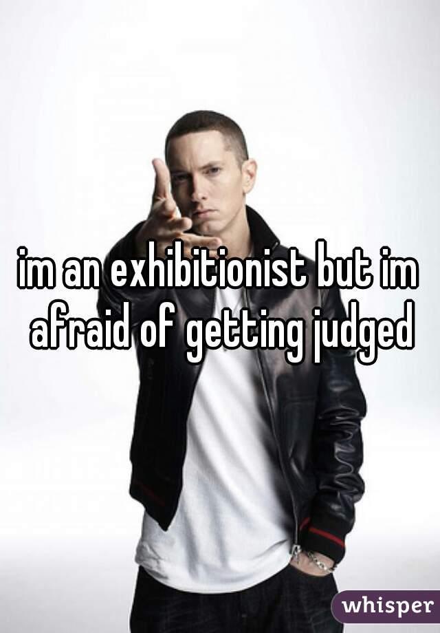 im an exhibitionist but im afraid of getting judged