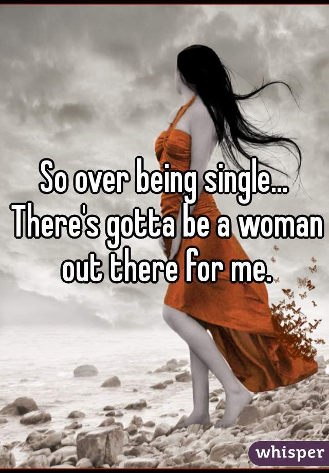 So over being single... There's gotta be a woman out there for me.