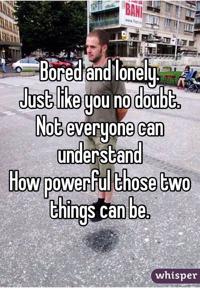 Bored and lonely.  Just like you no doubt.  Not everyone can understand How powerful those two things can be.