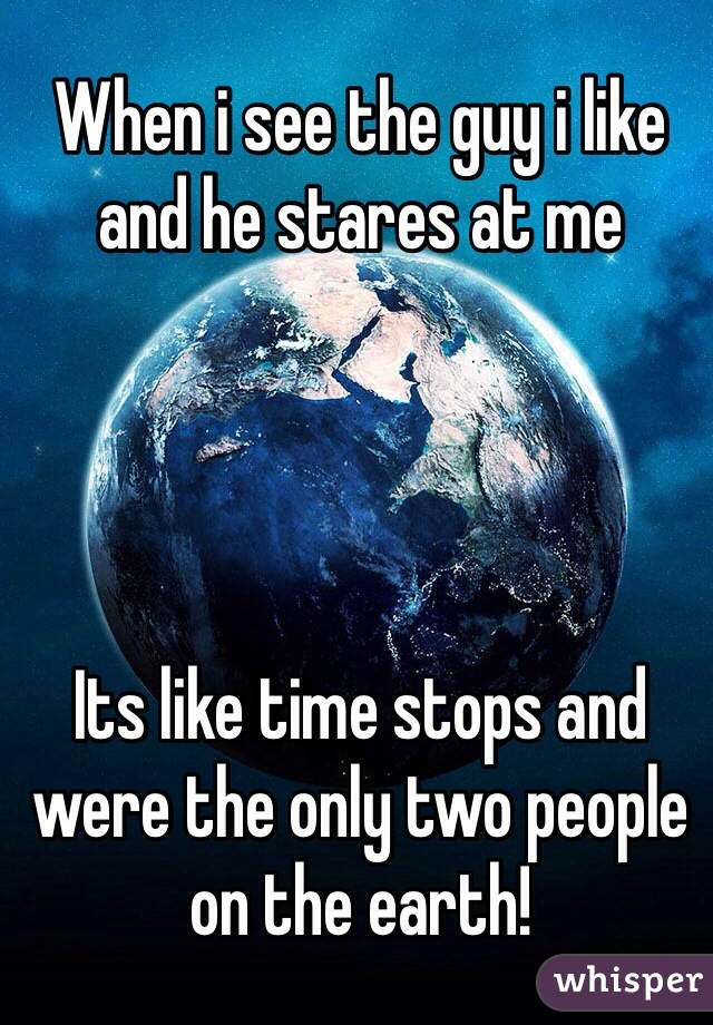 When i see the guy i like and he stares at me     Its like time stops and were the only two people on the earth!