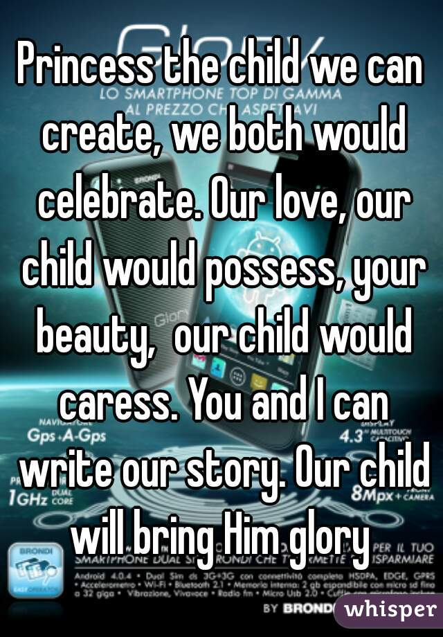 Princess the child we can create, we both would celebrate. Our love, our child would possess, your beauty,  our child would caress. You and I can write our story. Our child will bring Him glory