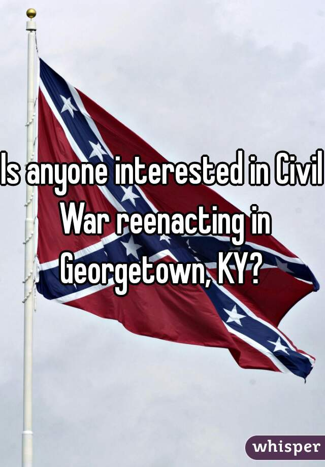 Is anyone interested in Civil War reenacting in Georgetown, KY?