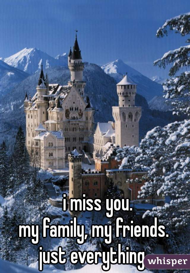 i miss you. my family, my friends. just everything.