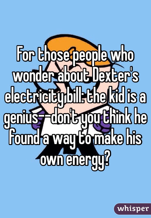 For those people who wonder about Dexter's electricity bill: the kid is a genius--don't you think he found a way to make his own energy?