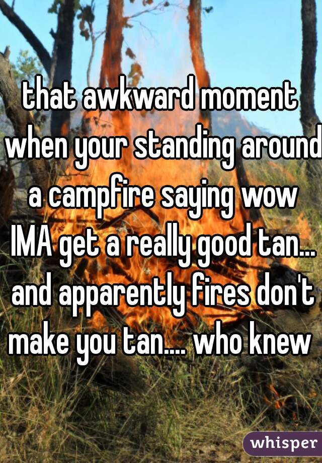 that awkward moment when your standing around a campfire saying wow IMA get a really good tan... and apparently fires don't make you tan.... who knew