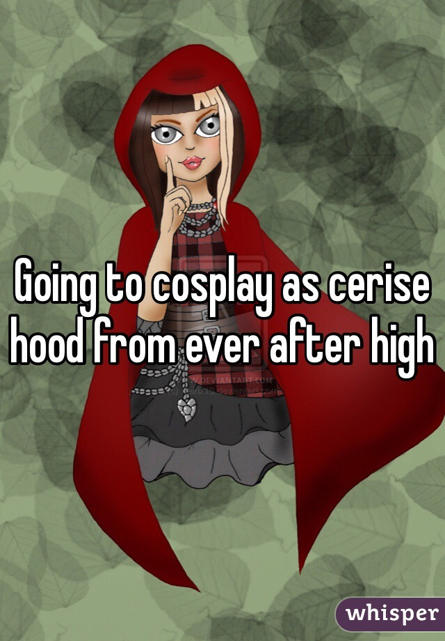 Going to cosplay as cerise hood from ever after high