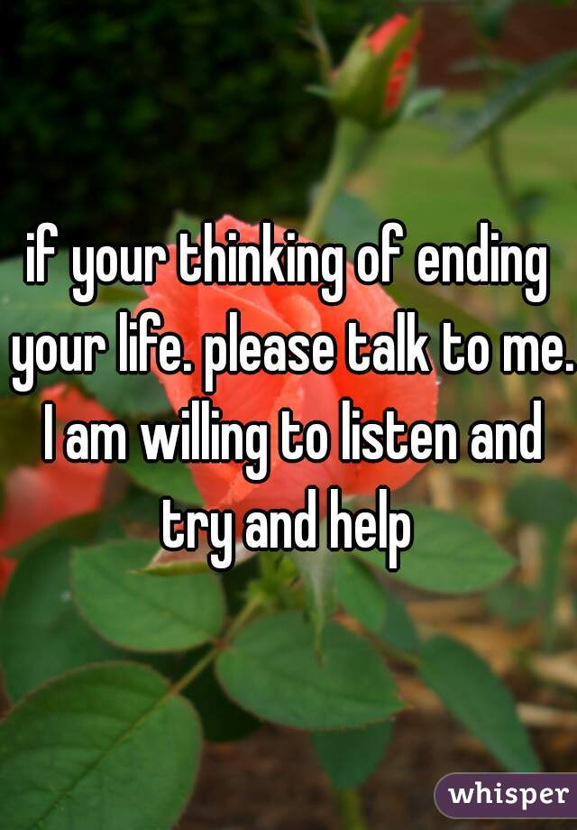 if your thinking of ending your life. please talk to me. I am willing to listen and try and help