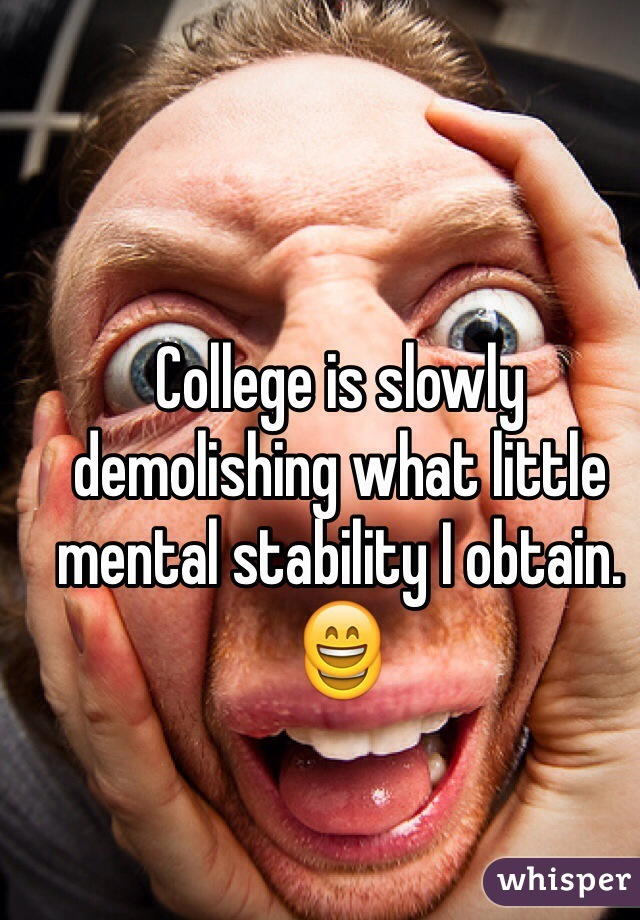 College is slowly demolishing what little mental stability I obtain. 😄