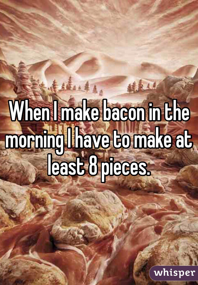 When I make bacon in the morning I have to make at least 8 pieces.