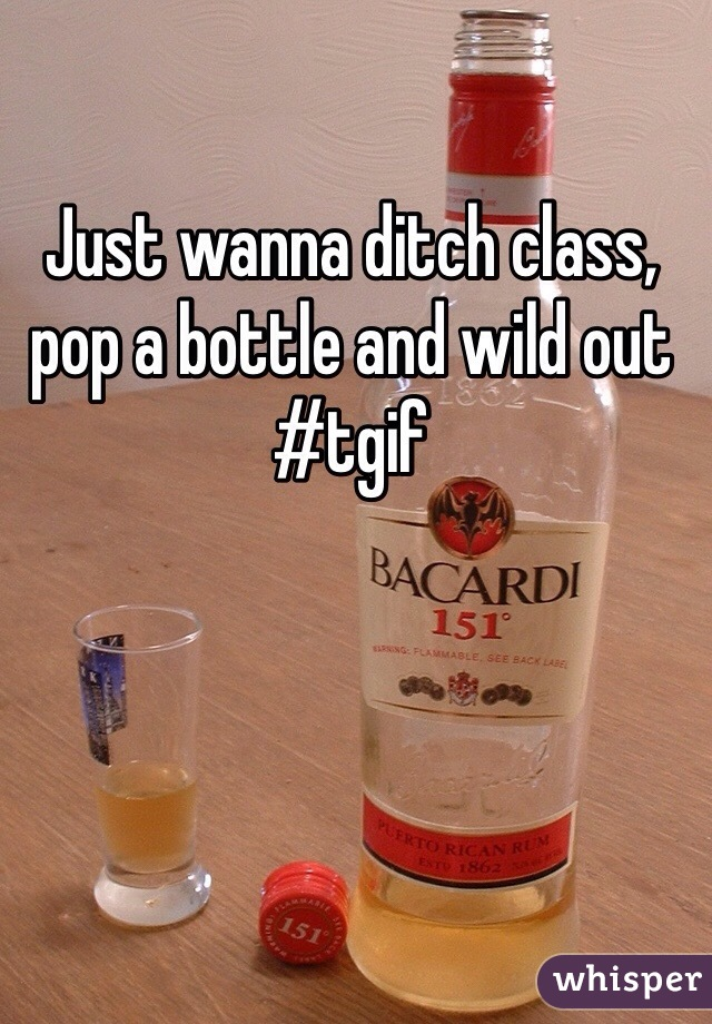 Just wanna ditch class, pop a bottle and wild out #tgif