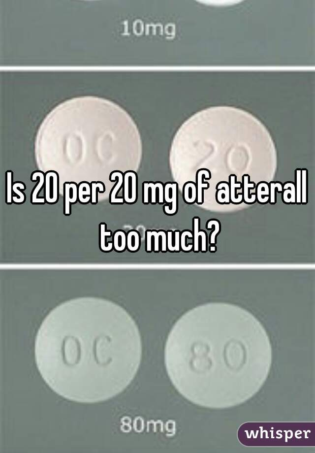Is 20 per 20 mg of atterall too much?