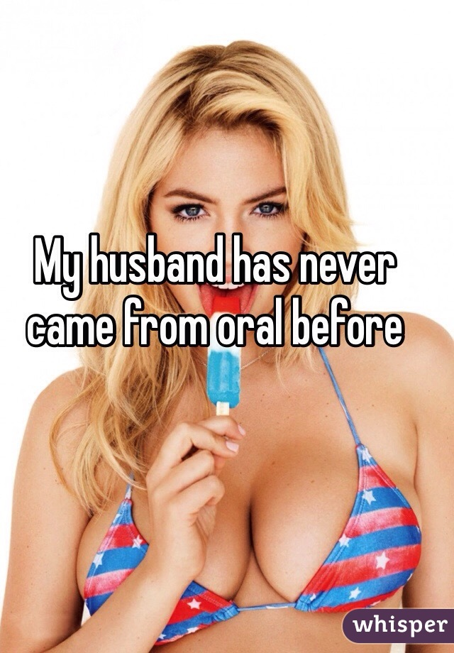 My husband has never came from oral before