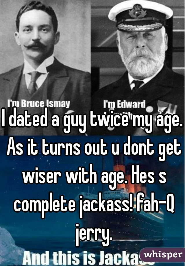 I dated a guy twice my age. As it turns out u dont get wiser with age. Hes s complete jackass! fah-Q jerry.