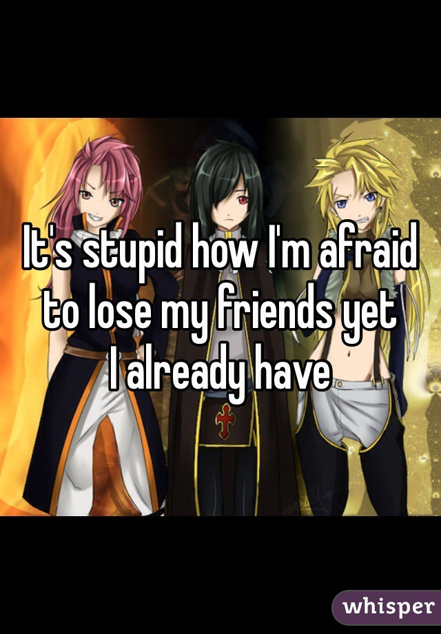 It's stupid how I'm afraid to lose my friends yet I already have