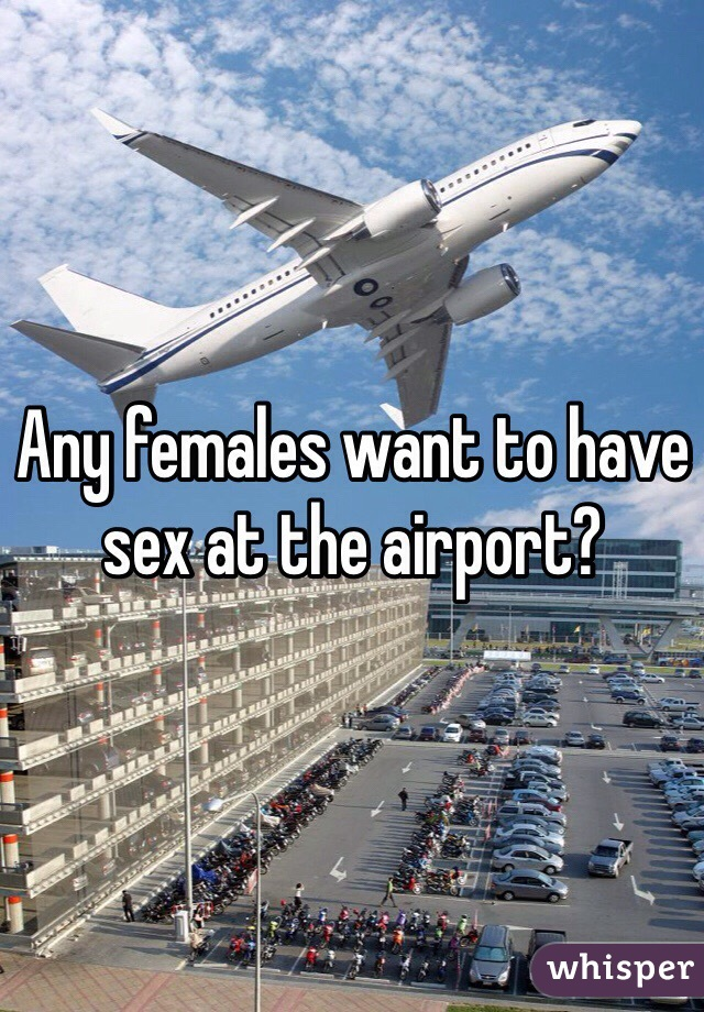 Any females want to have sex at the airport?