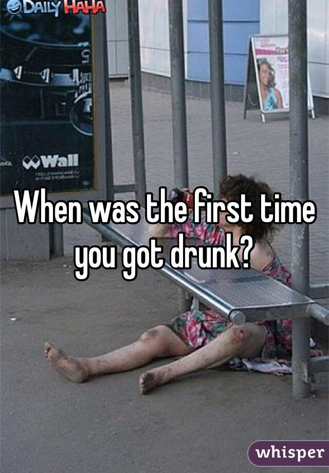 When was the first time you got drunk?