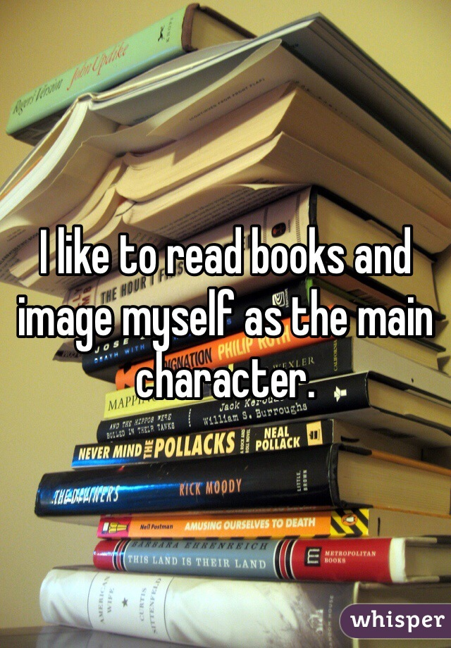 I like to read books and image myself as the main character.
