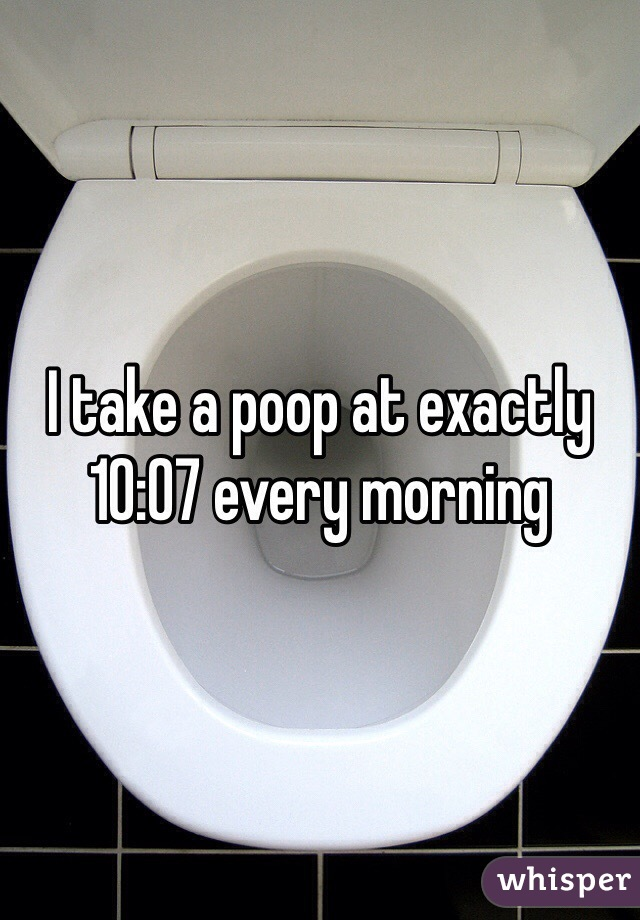 I take a poop at exactly 10:07 every morning