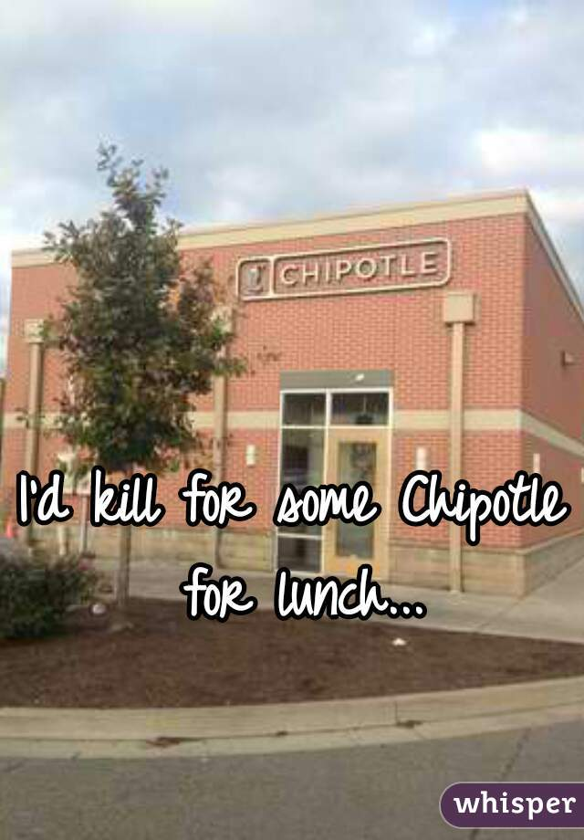 I'd kill for some Chipotle for lunch...