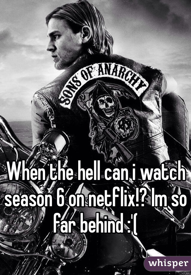 When the hell can i watch season 6 on netflix!? Im so far behind :'(