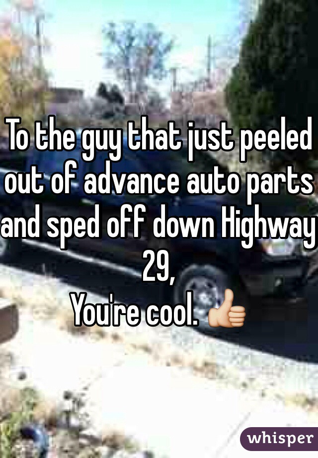 To the guy that just peeled out of advance auto parts and sped off down Highway 29, You're cool. 👍