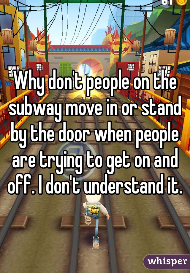 Why don't people on the subway move in or stand by the door when people are trying to get on and off. I don't understand it.
