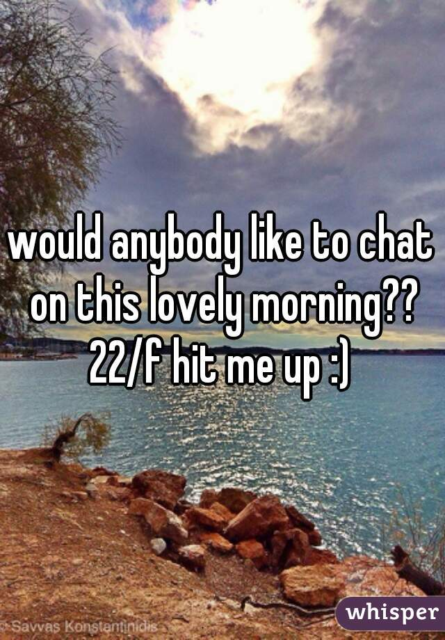 would anybody like to chat on this lovely morning?? 22/f hit me up :)