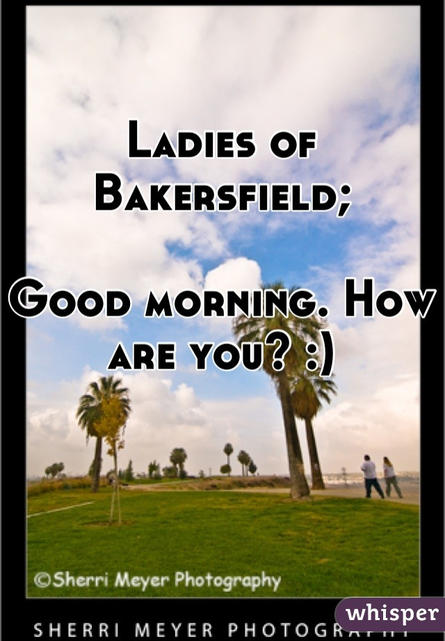 Ladies of Bakersfield;  Good morning. How are you? :)