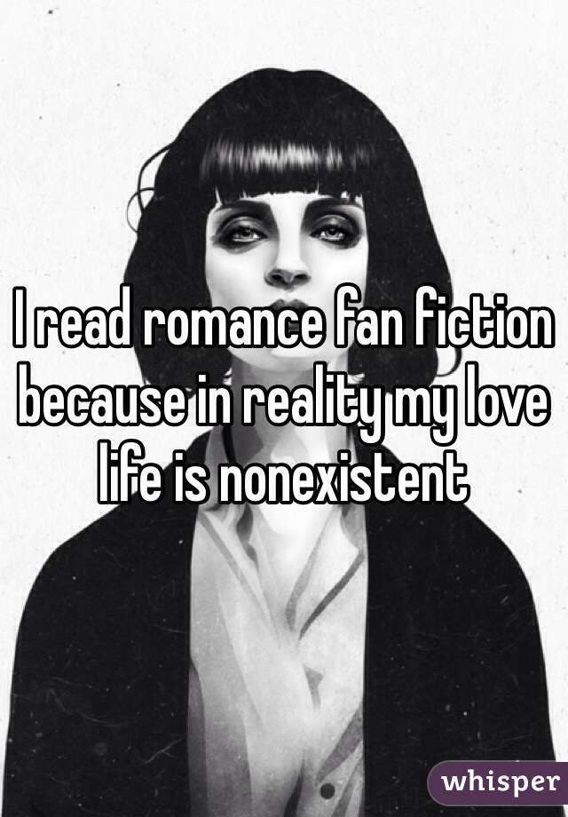 I read romance fan fiction because in reality my love life is nonexistent