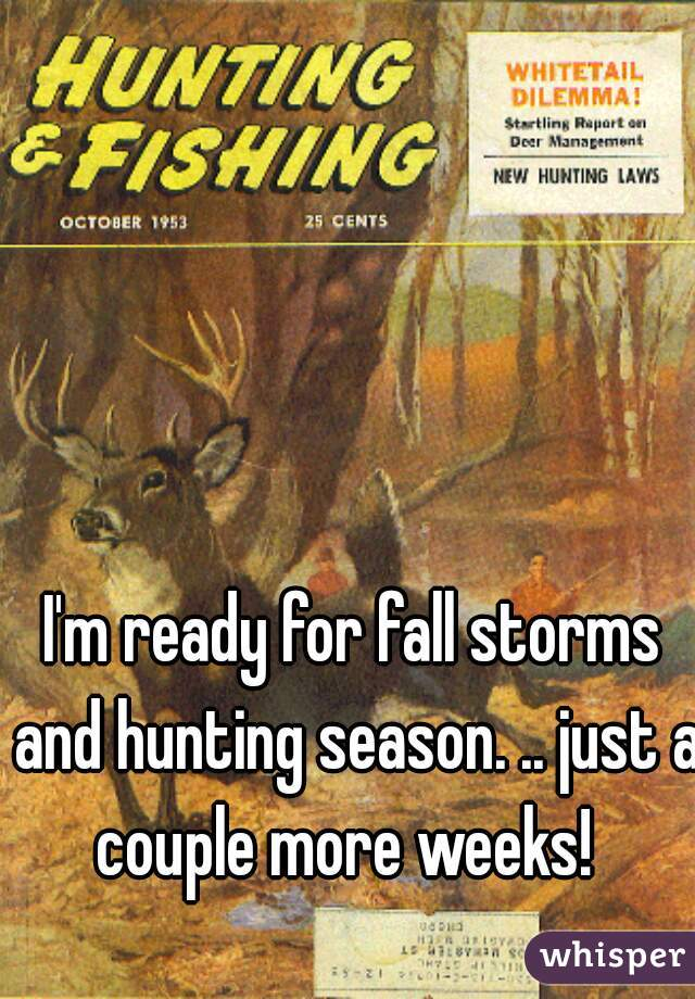 I'm ready for fall storms and hunting season. .. just a couple more weeks!