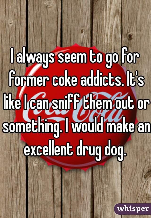 I always seem to go for former coke addicts. It's like I can sniff them out or something. I would make an excellent drug dog.