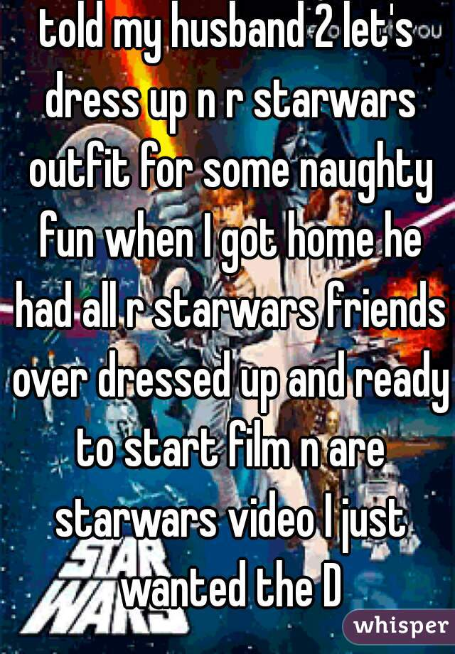 told my husband 2 let's dress up n r starwars outfit for some naughty fun when I got home he had all r starwars friends over dressed up and ready to start film n are starwars video I just wanted the D