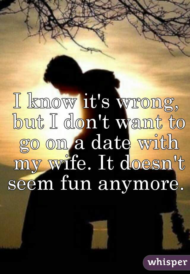 I know it's wrong, but I don't want to go on a date with my wife. It doesn't seem fun anymore.
