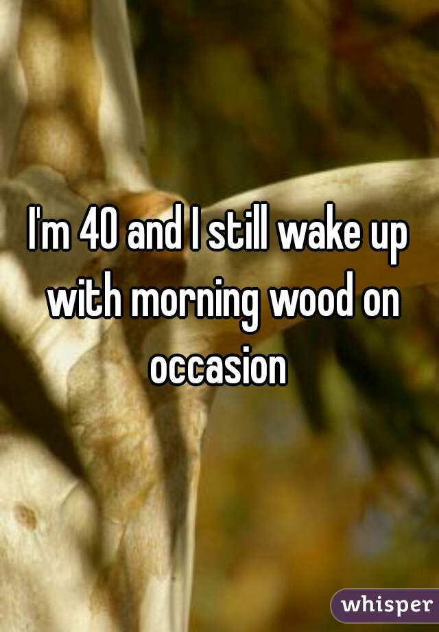 I'm 40 and I still wake up with morning wood on occasion