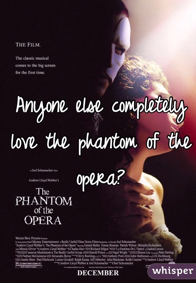 Anyone else completely love the phantom of the opera?
