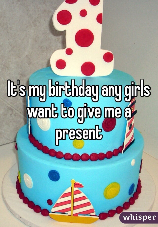 It's my birthday any girls want to give me a present